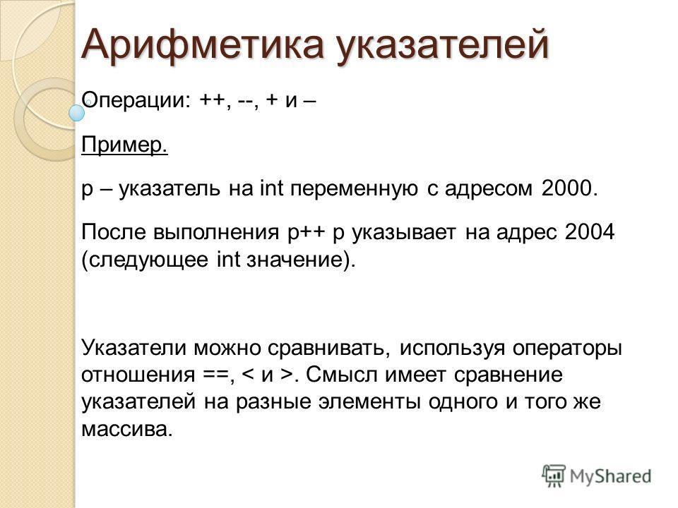 Операции: ++, --, + и – Пример. p – указатель на int переменную с адресом 2000. После выполнения p++ p указывает на адрес 2004 (следующее int значение). Указатели можно сравнивать, используя операторы отношения ==,. Смысл имеет сравнение указателей н