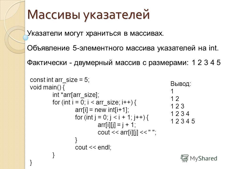 Указатели могут храниться в массивах. Объявление 5-элементного массива указателей на int. Фактически - двумерный массив с размерами: 1 2 3 4 5 Массивы указателей const int arr_size = 5; void main() { int *arr[arr_size]; for (int i = 0; i < arr_size;