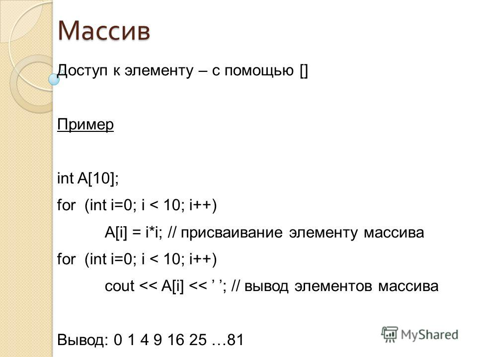 Доступ к элементу – с помощью [] Пример int A[10]; for (int i=0; i < 10; i++) A[i] = i*i; // присваивание элементу массива for (int i=0; i < 10; i++) cout