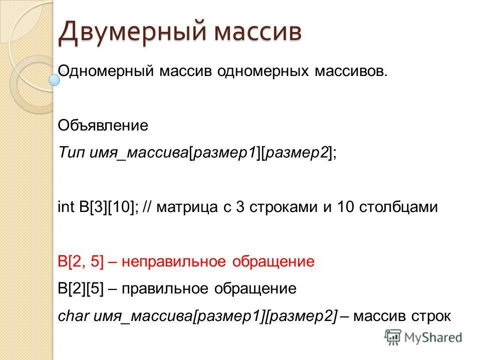 Одномерный массив одномерных массивов. Объявление Тип имя_массива[размер1][размер2]; int B[3][10]; // матрица с 3 строками и 10 столбцами B[2, 5] – неправильное обращение B[2][5] – правильное обращение char имя_массива[размер1][размер2] – массив стро