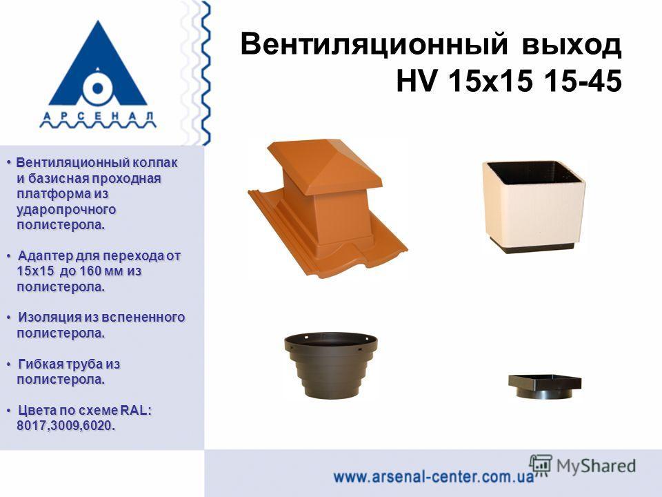 Вентиляционный выход HV 15x15 15-45 Вентиляционный колпак Вентиляционный колпак и базисная проходная и базисная проходная платформа из платформа из ударопрочного ударопрочного полистерола. полистерола. Адаптер для перехода от Адаптер для перехода от