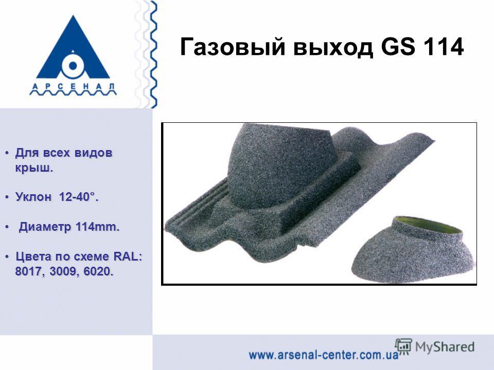 Газовый выход GS 114 Для всех видов Для всех видов крыш. крыш. Уклон 12-40°. Уклон 12-40°. Диаметр 114mm. Диаметр 114mm. Цвета по схеме RAL: Цвета по схеме RAL: 8017, 3009, 6020. 8017, 3009, 6020.