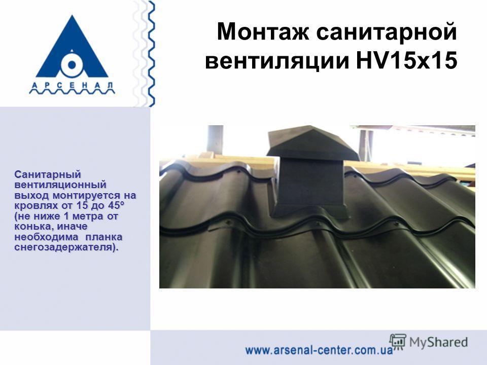 Монтаж санитарной вентиляции HV15х15 Санитарный вентиляционный выход монтируется на кровлях от 15 до 45º (не ниже 1 метра от конька, иначе необходима планка снегозадержателя).