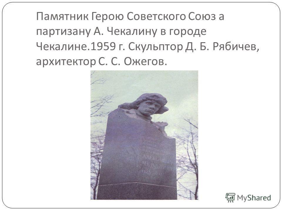 Памятник Герою Советского Союз а партизану А. Чекалину в городе Чекалине.1959 г. Скульптор Д. Б. Рябичев, архитектор С. С. Ожегов.