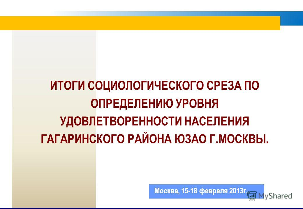ИТОГИ СОЦИОЛОГИЧЕСКОГО СРЕЗА ПО ОПРЕДЕЛЕНИЮ УРОВНЯ УДОВЛЕТВОРЕННОСТИ НАСЕЛЕНИЯ ГАГАРИНСКОГО РАЙОНА ЮЗАО Г.МОСКВЫ. Москва, 15-18 февраля 2013г.