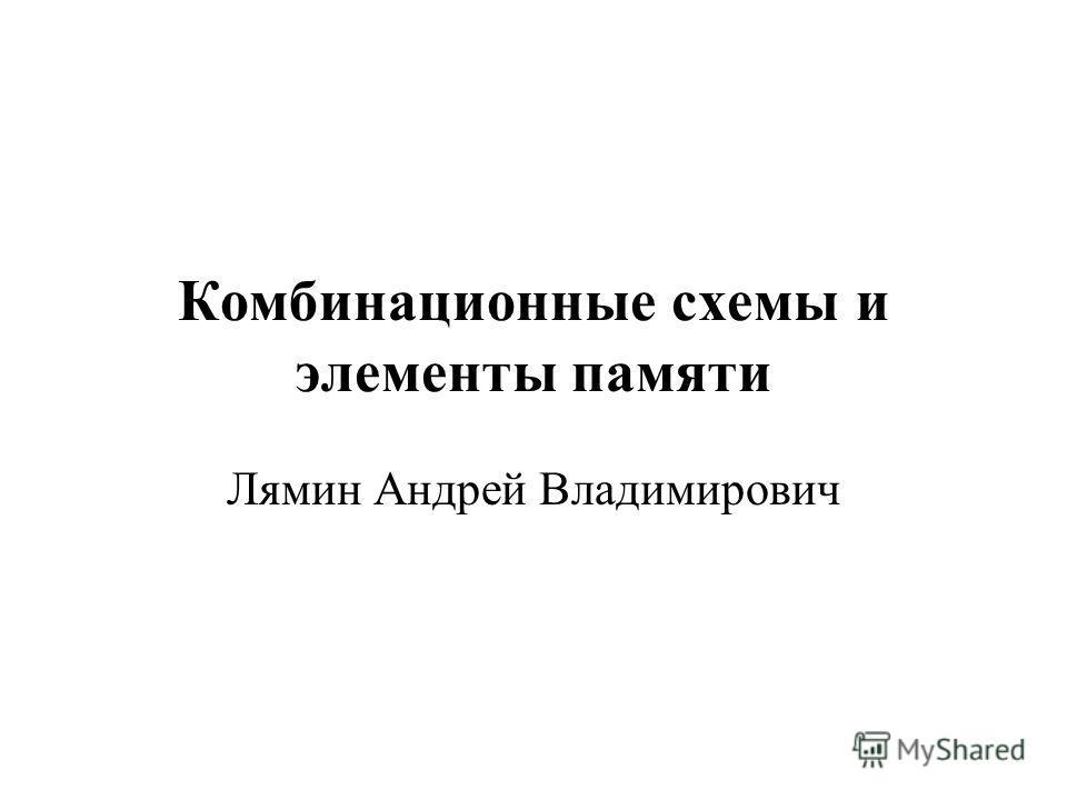 Комбинационные схемы и элементы памяти Лямин Андрей Владимирович
