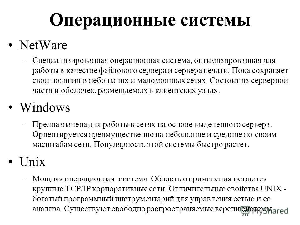 Операционные системы NetWare –Специализированная операционная система, оптимизированная для работы в качестве файлового сервера и сервера печати. Пока сохраняет свои позиции в небольших и маломощных сетях. Состоит из серверной части и оболочек, разме