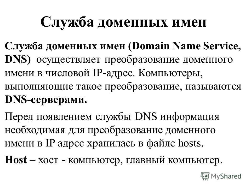 Служба доменных имен Служба доменных имен (Domain Name Service, DNS) осуществляет преобразование доменного имени в числовой IP-адрес. Компьютеры, выполняющие такое преобразование, называются DNS-серверами. Перед появлением службы DNS информация необх