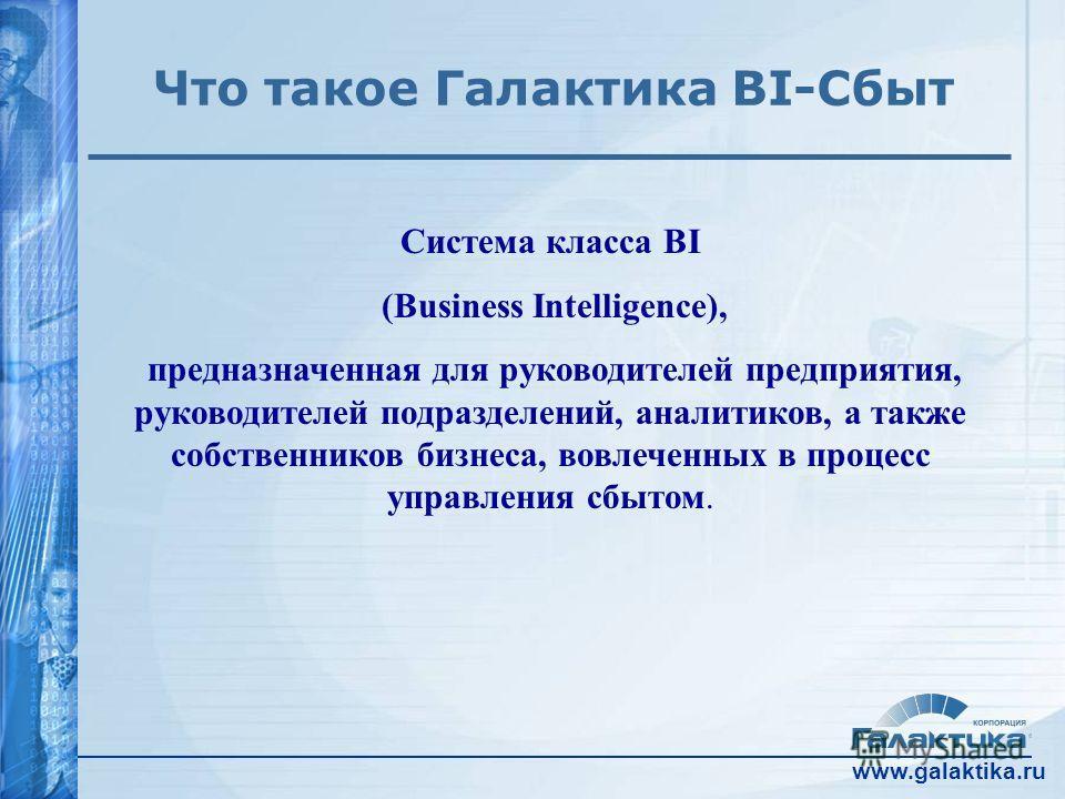 www.galaktika.ru Что такое Галактика BI-Сбыт Система класса BI (Business Intelligence), предназначенная для руководителей предприятия, руководителей подразделений, аналитиков, а также собственников бизнеса, вовлеченных в процесс управления сбытом.