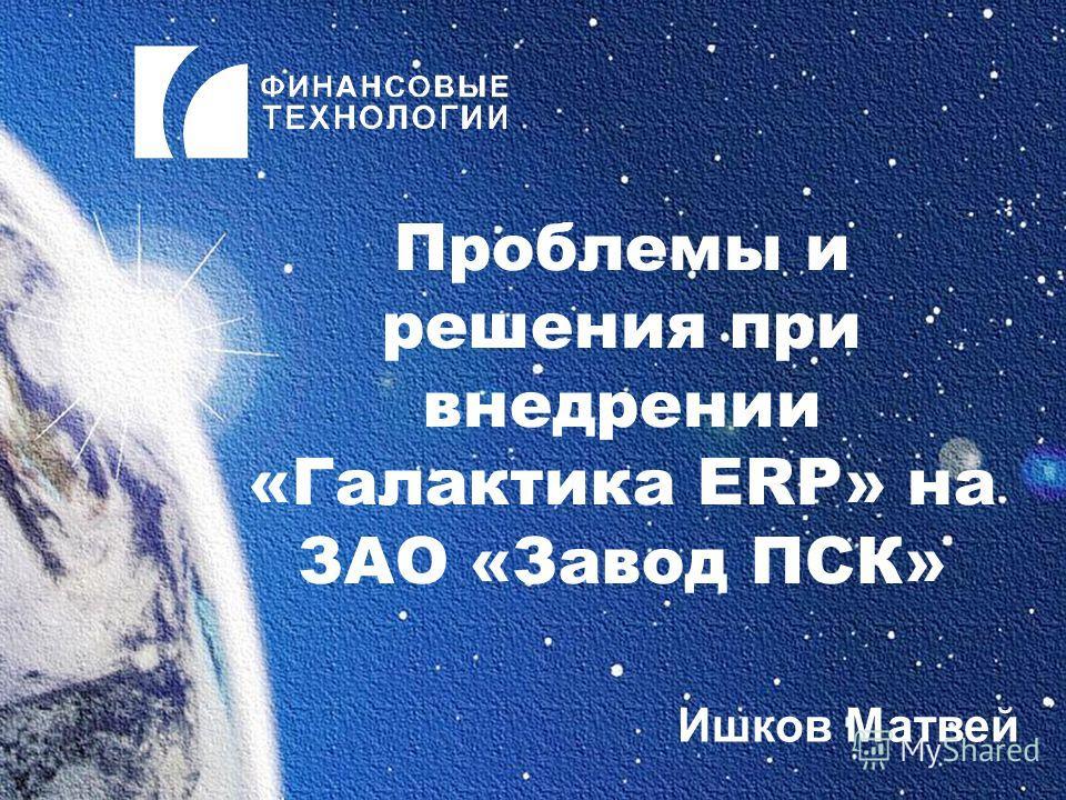 Проблемы и решения при внедрении «Галактика ERP» на ЗАО «Завод ПСК» Ишков Матвей
