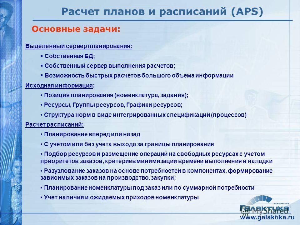 www.galaktika.ru Расчет планов и расписаний (APS) Основные задачи: Выделенный сервер планирования: Собственная БД; Собственный сервер выполнения расчетов; Возможность быстрых расчетов большого объема информации Исходная информация: Позиция планирован