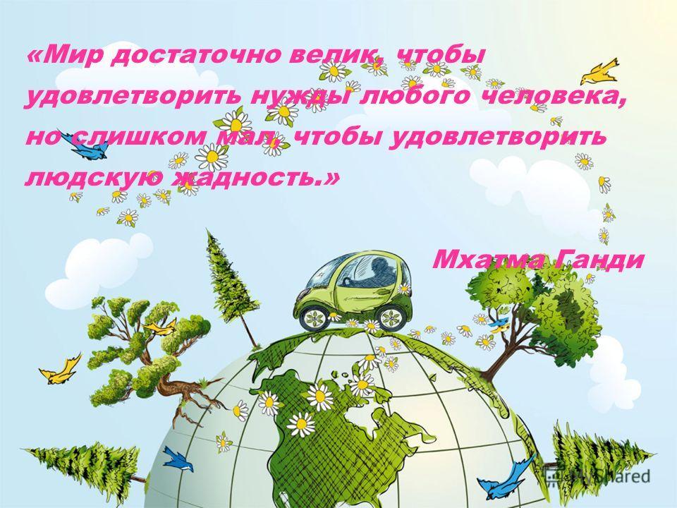 «Мир достаточно велик, чтобы удовлетворить нужды любого человека, но слишком мал, чтобы удовлетворить людскую жадность.» Мхатма Ганди
