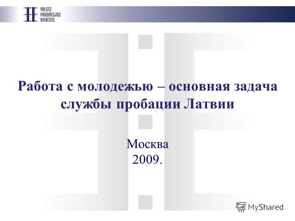 Работа с молодежью – основная задача службы пробации Латвии Москва 2009.