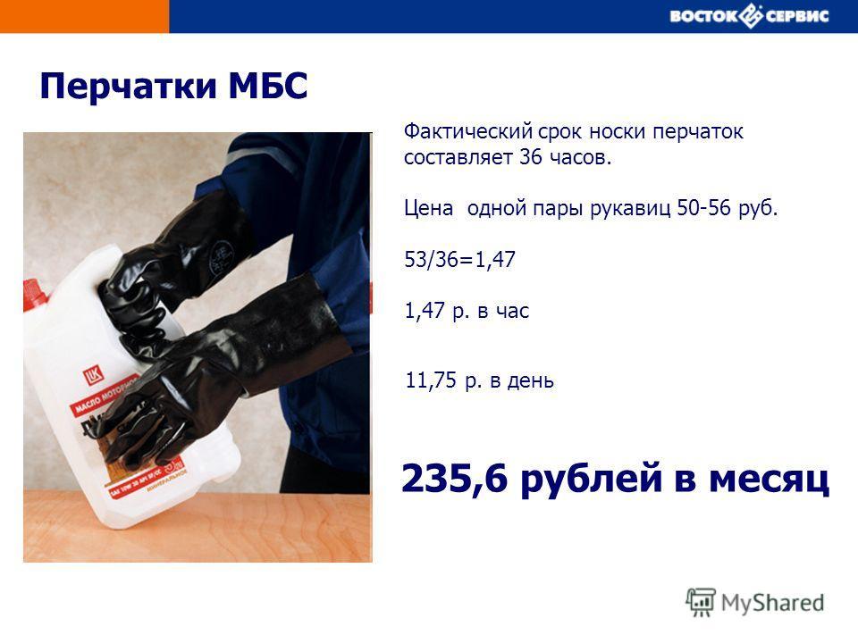 Перчатки МБС 11,75 р. в день 235,6 рублей в месяц Фактический срок носки перчаток составляет 36 часов. Цена одной пары рукавиц 50-56 руб. 53/36=1,47 1,47 р. в час