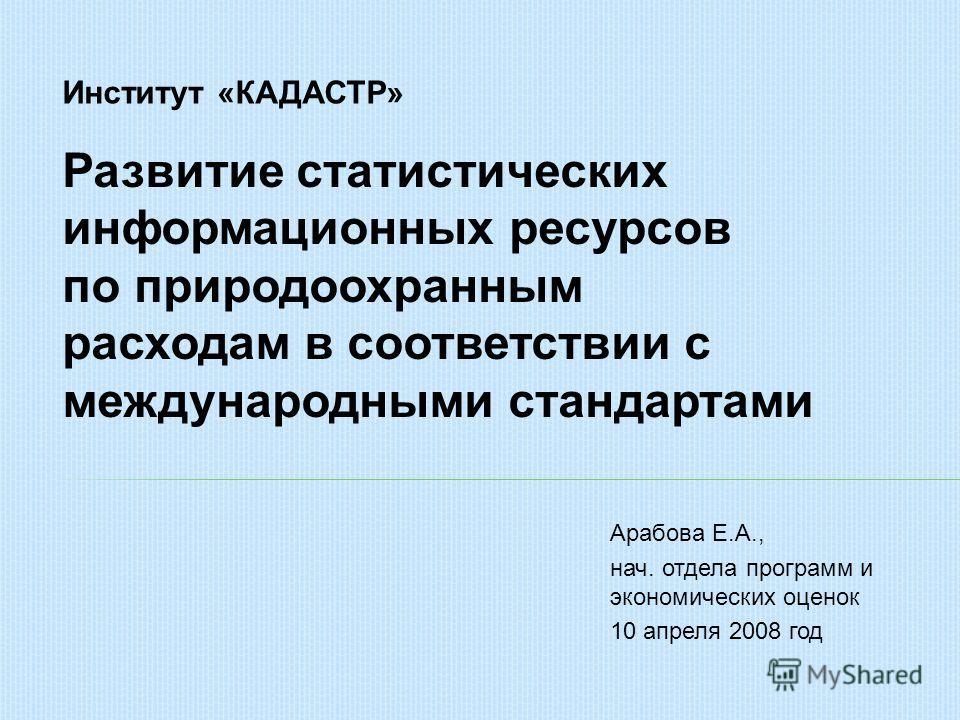 Арабова Е.А., нач. отдела программ и экономических оценок 10 апреля 2008 год Институт «КАДАСТР» Развитие статистических информационных ресурсов по природоохранным расходам в соответствии с международными стандартами
