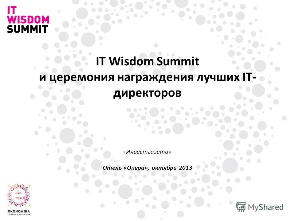 IT Wisdom Summit и церемония награждения лучших IT- директоров « Инвестгазета» Отель «Опера», октябрь 2013