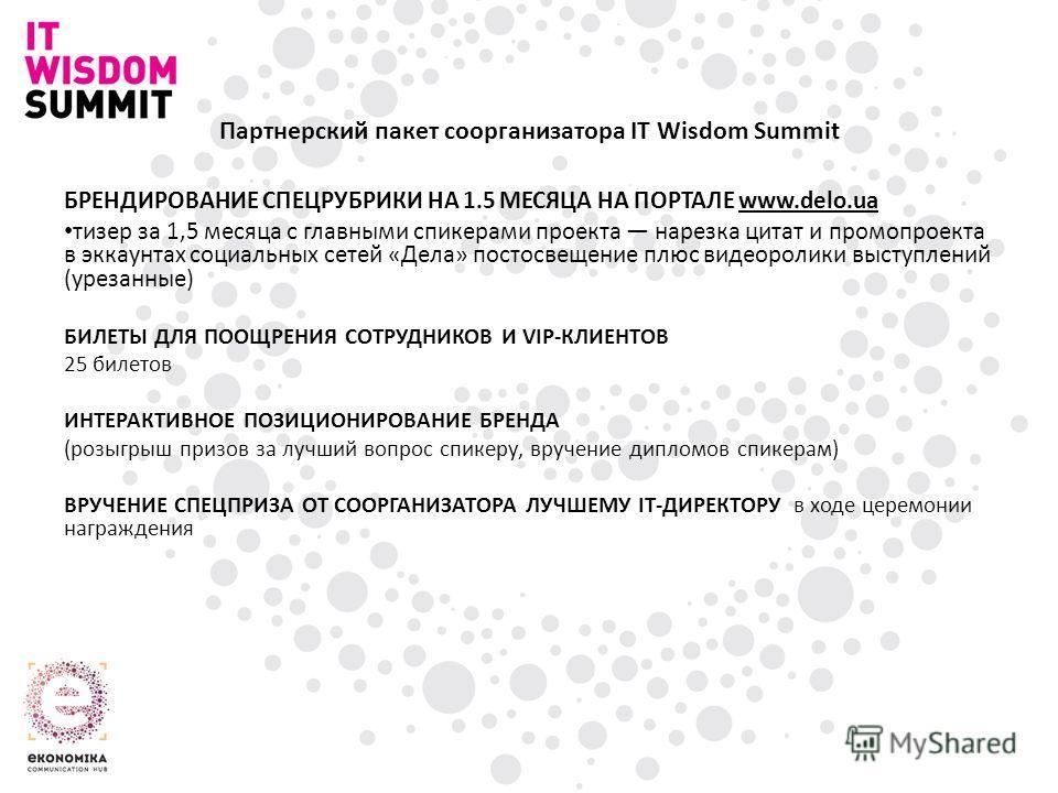 Партнерский пакет соорганизатора IT Wisdom Summit БРЕНДИРОВАНИЕ СПЕЦРУБРИКИ НА 1.5 МЕСЯЦА НА ПОРТАЛЕ www.delo.ua тизер за 1,5 месяца с главными спикерами проекта нарезка цитат и промопроекта в эккаунтах социальных сетей «Дела» постосвещение плюс вид