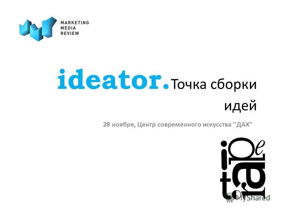 ideator. Точка сборки идей 28 ноября, Центр современного искусства ДАХ