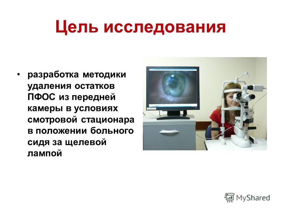 Цель исследования разработка методики удаления остатков ПФОС из передней камеры в условиях смотровой стационара в положении больного сидя за щелевой лампой