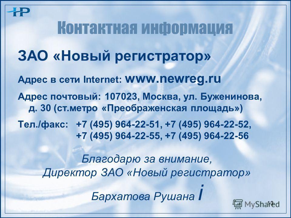 13 Контактная информация ЗАО «Новый регистратор» Адрес в сети Internet: www.newreg.ru Адрес почтовый: 107023, Москва, ул. Буженинова, д. 30 (ст.метро «Преображенская площадь») Тел./факс: +7 (495) 964-22-51, +7 (495) 964-22-52, +7 (495) 964-22-55, +7