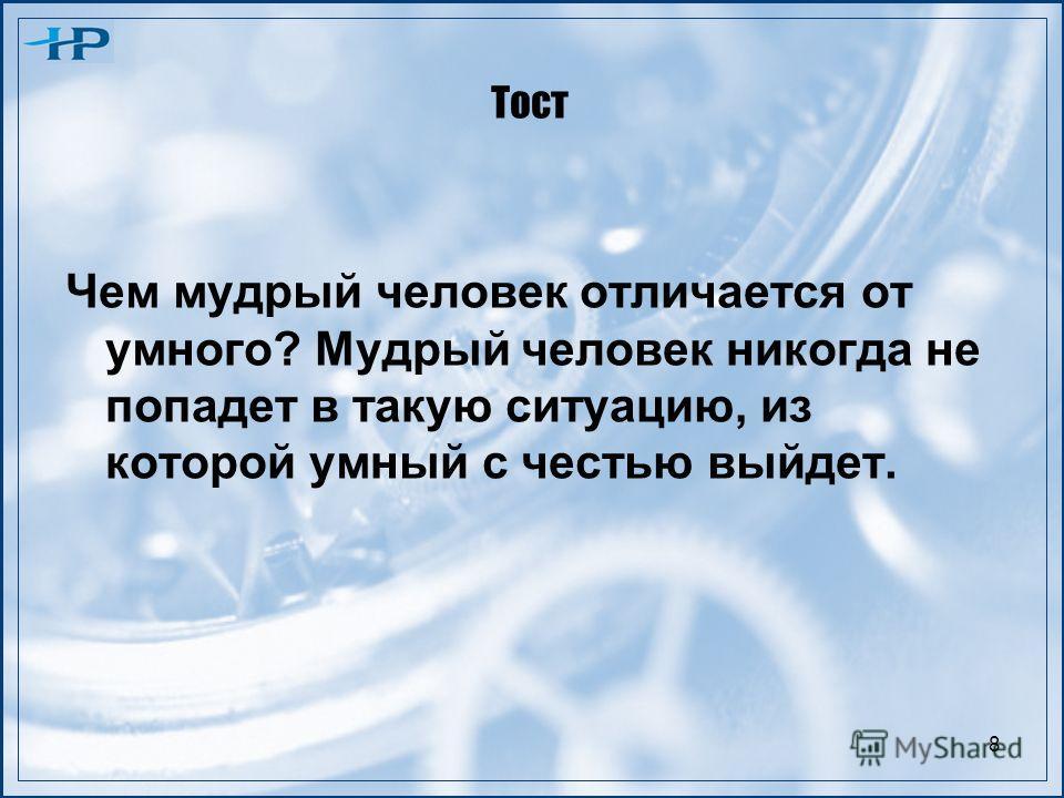 8 Тост Чем мудрый человек отличается от умного? Мудрый человек никогда не попадет в такую ситуацию, из которой умный с честью выйдет.