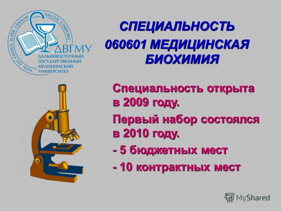 СПЕЦИАЛЬНОСТЬ 060601 МЕДИЦИНСКАЯ БИОХИМИЯ Специальность открыта в 2009 году. Первый набор состоялся в 2010 году. - 5 бюджетных мест - 10 контрактных мест