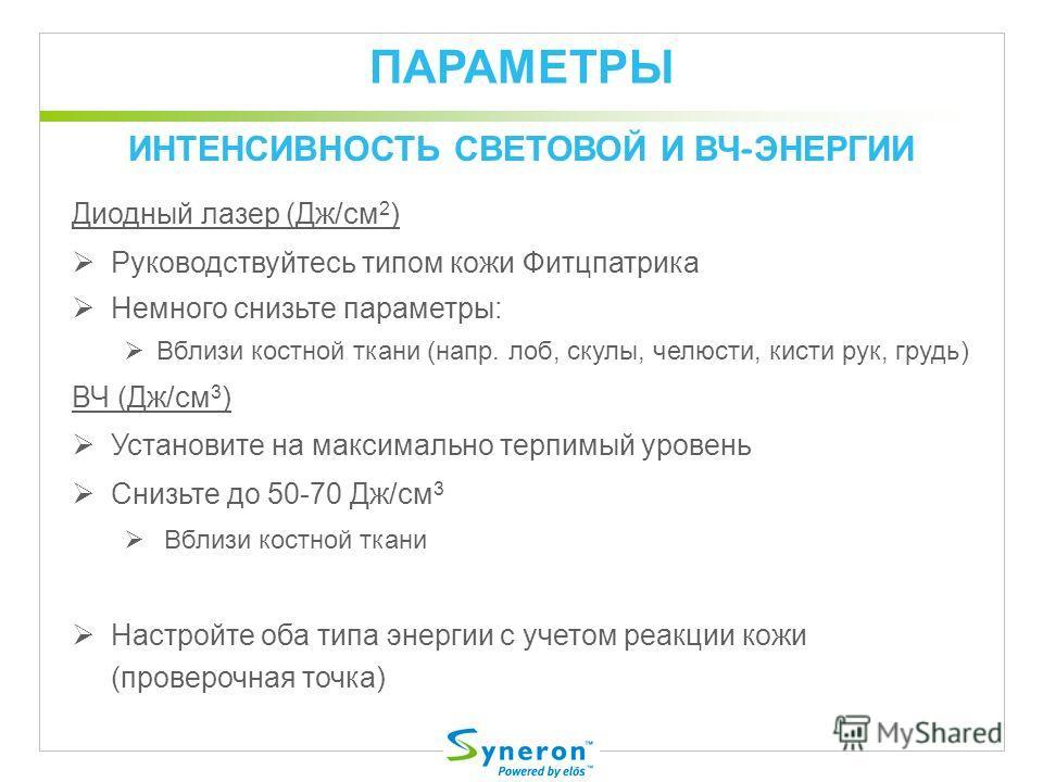 ПАРАМЕТРЫ Диодный лазер (Дж/cм 2 ) Руководствуйтесь типом кожи Фитцпатрика Немного снизьте параметры: Вблизи костной ткани (напр. лоб, скулы, челюсти, кисти рук, грудь) ВЧ (Дж/cм 3 ) Установите на максимально терпимый уровень Снизьте до 50-70 Дж/cм 3