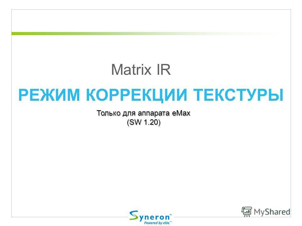 РЕЖИМ КОРРЕКЦИИ ТЕКСТУРЫ Matrix IR Только для аппарата eMax (SW 1.20)