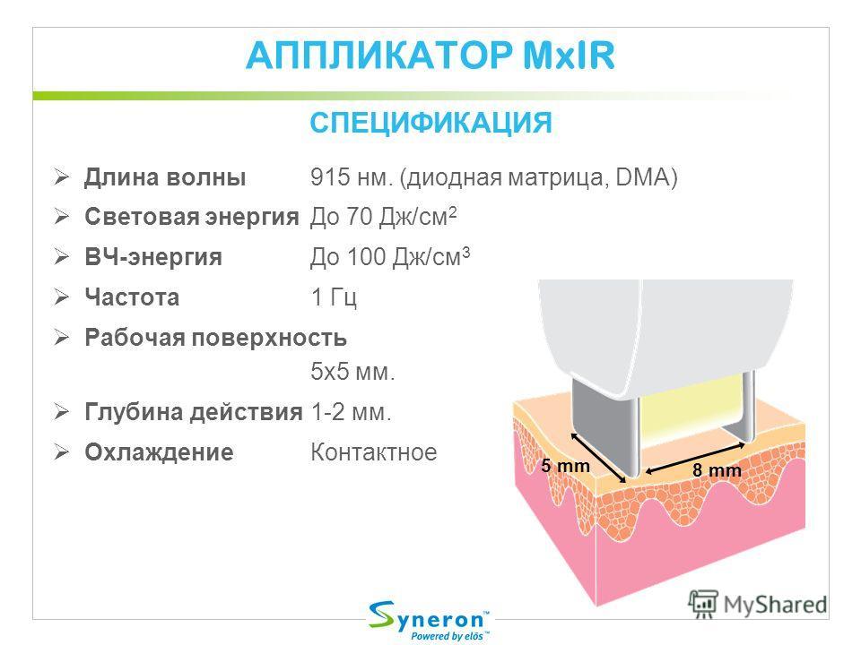 АППЛИКАТОР MxIR Длина волны915 нм. (диодная матрица, DMA) Световая энергияДо 70 Дж/cм 2 ВЧ-энергияДо 100 Дж/cм 3 Частота1 Гц Рабочая поверхность 5x5 мм. Глубина действия1-2 мм. ОхлаждениеКонтактное СПЕЦИФИКАЦИЯ 5 mm 8 mm