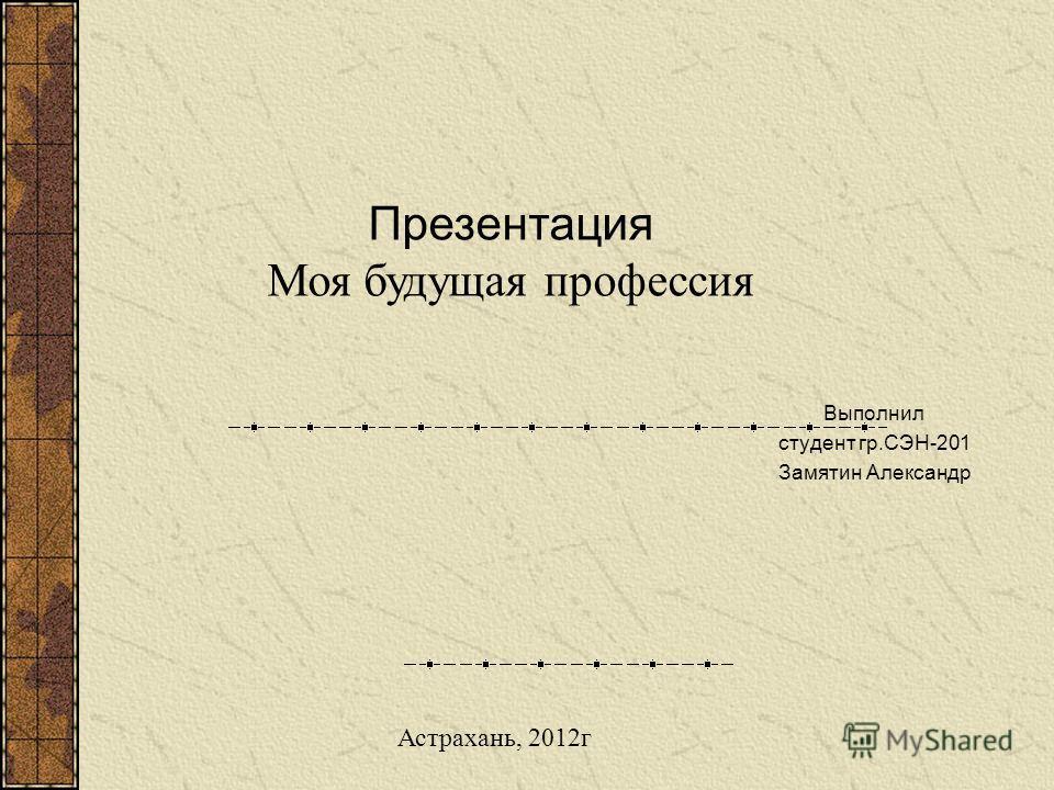 Выполнил студент гр.СЭН-201 Замятин Александр Презентация Моя будущая профессия Астрахань, 2012г