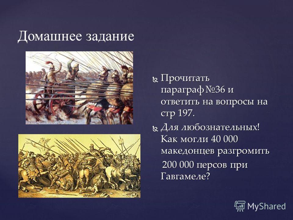 Домашнее задание Прочитать параграф36 и ответить на вопросы на стр 197. Для любознательных! Как могли 40 000 македонцев разгромить 200 000 персов при Гавгамеле?