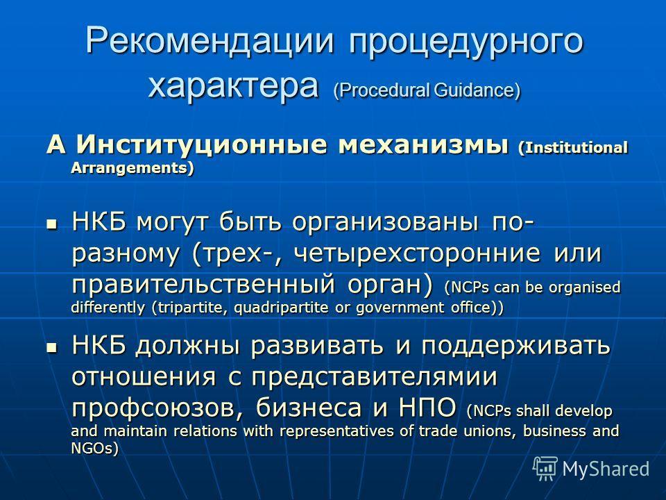 Рекомендации процедурного характера (Procedural Guidance) A Институционные механизмы (Institutional Arrangements) НКБ могут быть организованы по- разному (трех-, четырехсторонние или правительственный орган) (NCPs can be organised differently (tripar