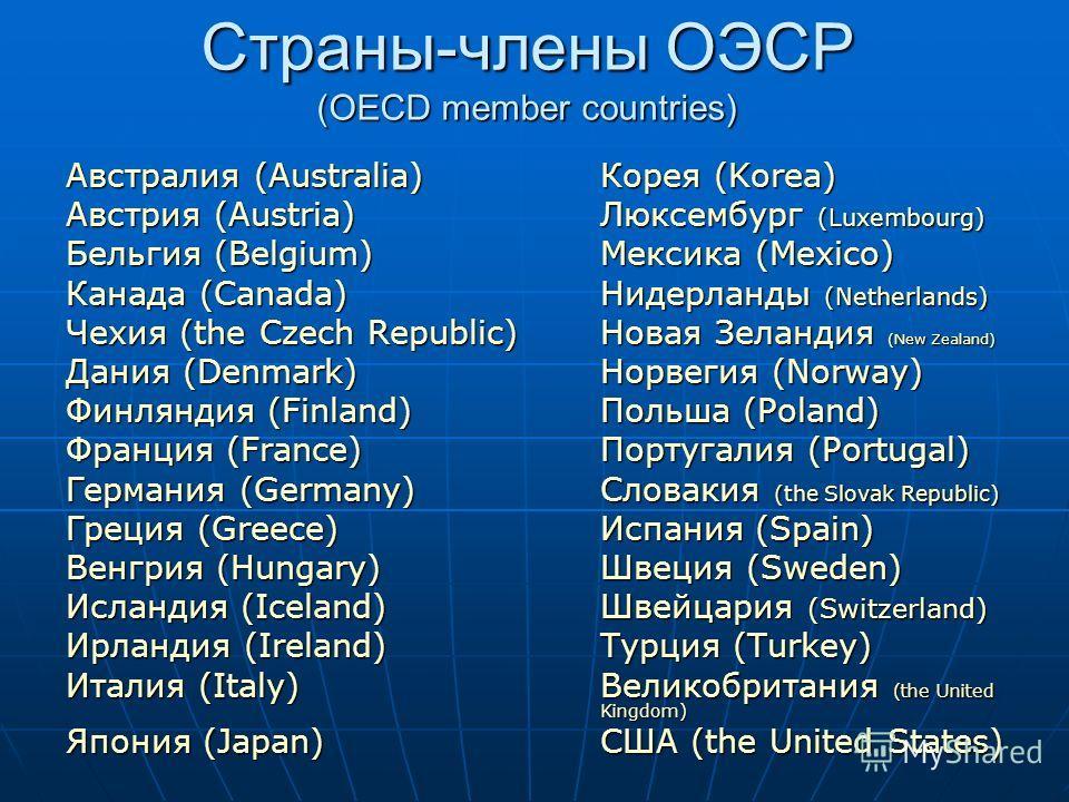 Страны-члены ОЭСР (OECD member countries) Австралия (Australia)Корея (Korea) Австрия (Austria)Люксембург (Luxembourg) Бельгия (Belgium)Мексика (Mexico) Канада (Canada)Нидерланды (Netherlands) Чехия (the Czech Republic)Новая Зеландия (New Zealand) Дан