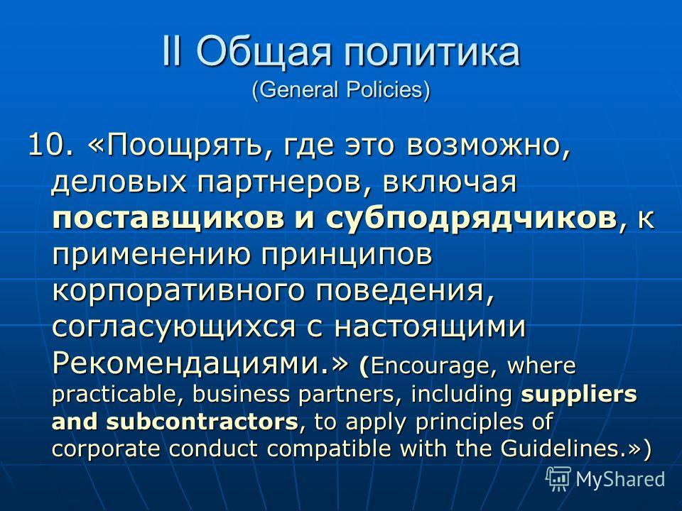 II Общая политика (General Policies) 10. «Поощрять, где это возможно, деловых партнеров, включая поставщиков и субподрядчиков, к применению принципов корпоративного поведения, согласующихся с настоящими Рекомендациями.» (Encourage, where practicable,