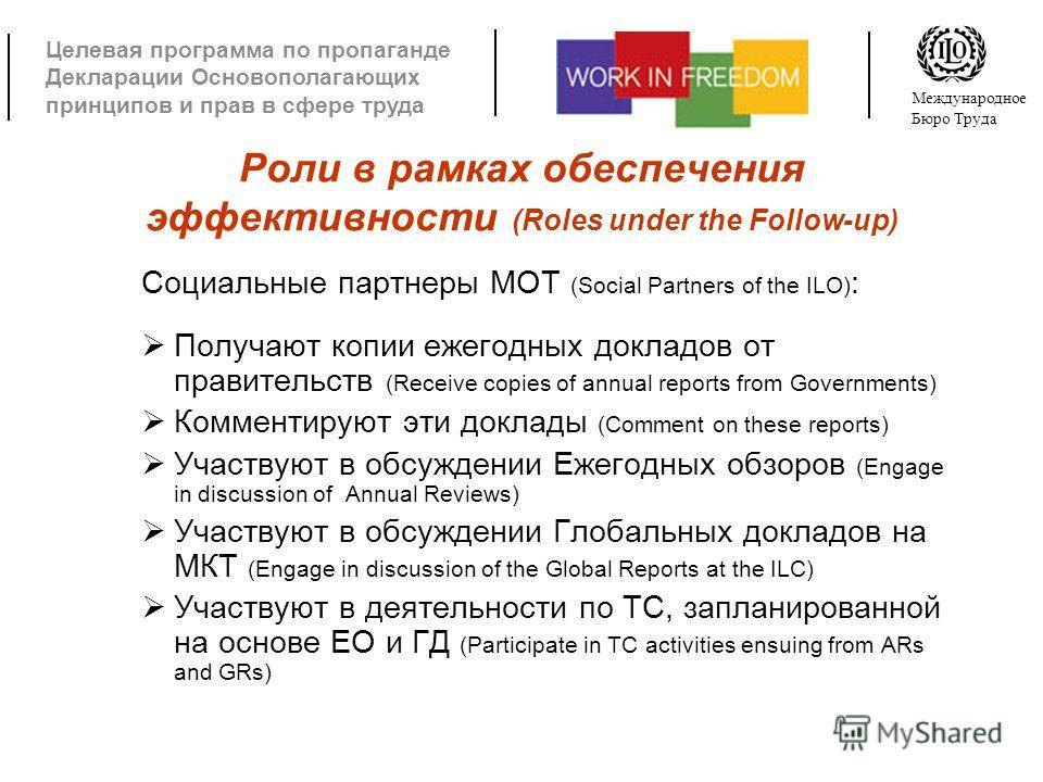 Целевая программа по пропаганде Декларации Основополагающих принципов и прав в сфере труда Международное Бюро Труда Роли в рамках обеспечения эффективности (Roles under the Follow-up) Социальные партнеры МОТ (Social Partners of the ILO) : Получают ко