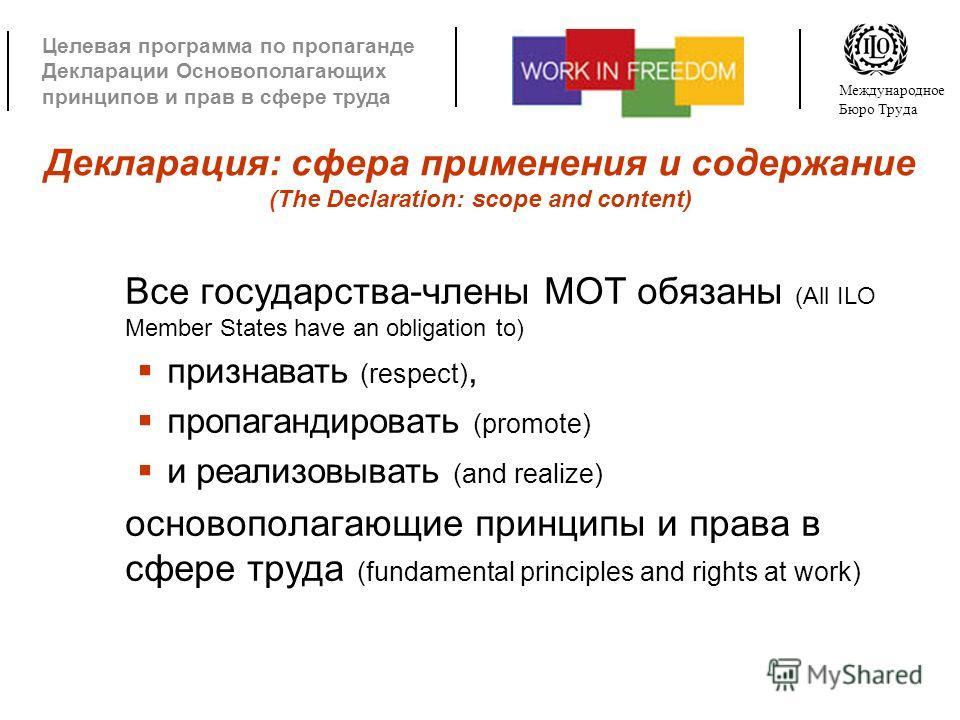 Целевая программа по пропаганде Декларации Основополагающих принципов и прав в сфере труда Международное Бюро Труда Декларация: сфера применения и содержание (The Declaration: scope and content) Все государства-члены МОТ обязаны (All ILO Member State
