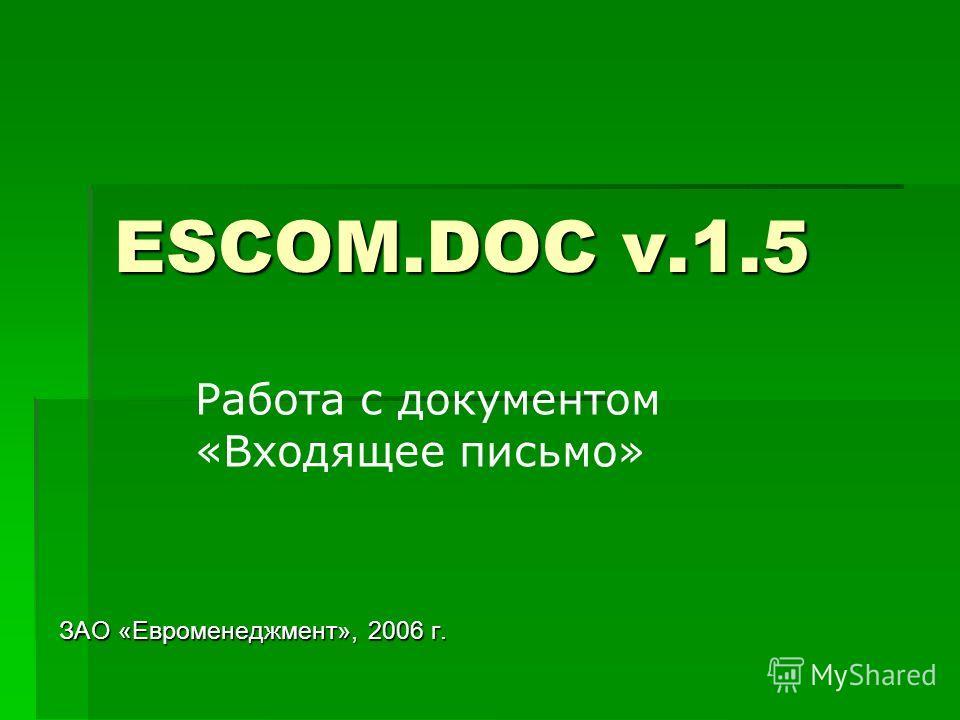 ESCOM.DOC v.1.5 ЗАО «Евроменеджмент», 2006 г. Работа с документом «Входящее письмо»
