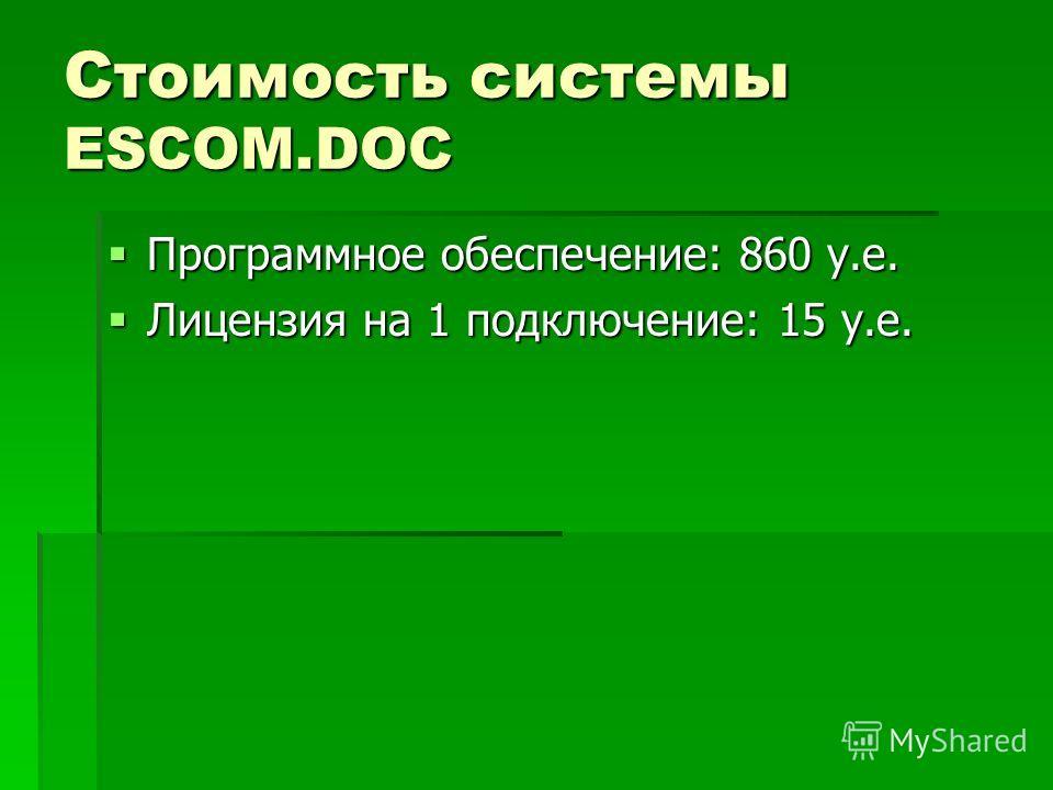 Стоимость системы ESCOM.DOC Программное обеспечение: 860 у.е. Программное обеспечение: 860 у.е. Лицензия на 1 подключение: 15 у.е. Лицензия на 1 подключение: 15 у.е.