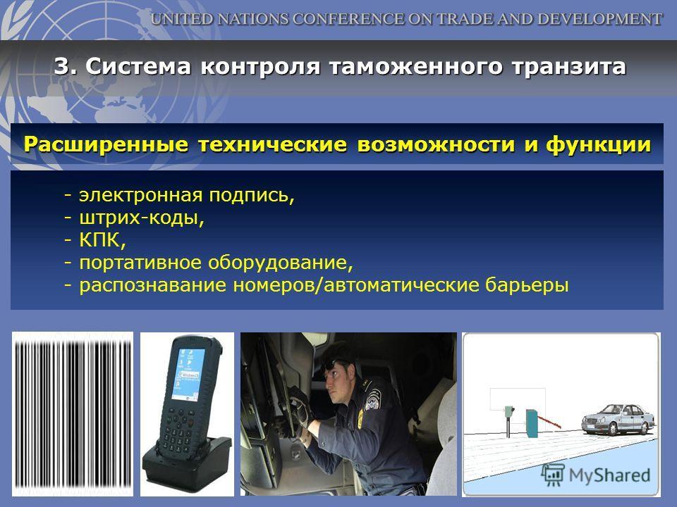 Расширенные технические возможности и функции - электронная подпись, - штрих-коды, - КПК, - портативное оборудование, - распознавание номеров/автоматические барьеры 3. Система контроля таможенного транзита