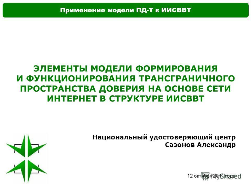 Применение модели ПД-Т в ИИСВВТ 12 октября 2011 года ЭЛЕМЕНТЫ МОДЕЛИ ФОРМИРОВАНИЯ И ФУНКЦИОНИРОВАНИЯ ТРАНСГРАНИЧНОГО ПРОСТРАНСТВА ДОВЕРИЯ НА ОСНОВЕ СЕТИ ИНТЕРНЕТ В СТРУКТУРЕ ИИСВВТ Национальный удостоверяющий центр Сазонов Александр