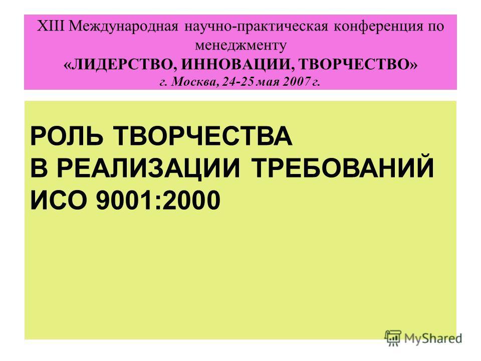 XIII Международная научно-практическая конференция по менеджменту «ЛИДЕРСТВО, ИННОВАЦИИ, ТВОРЧЕСТВО» г. Москва, 24-25 мая 2007 г. РОЛЬ ТВОРЧЕСТВА В РЕАЛИЗАЦИИ ТРЕБОВАНИЙ ИСО 9001:2000