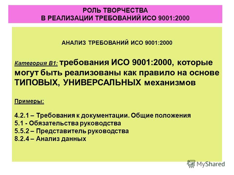 АНАЛИЗ ТРЕБОВАНИЙ ИСО 9001:2000 Категория В1: требования ИСО 9001:2000, которые могут быть реализованы как правило на основе ТИПОВЫХ, УНИВЕРСАЛЬНЫХ механизмов Примеры: 4.2.1 – Требования к документации. Общие положения 5.1 - Обязательства руководства