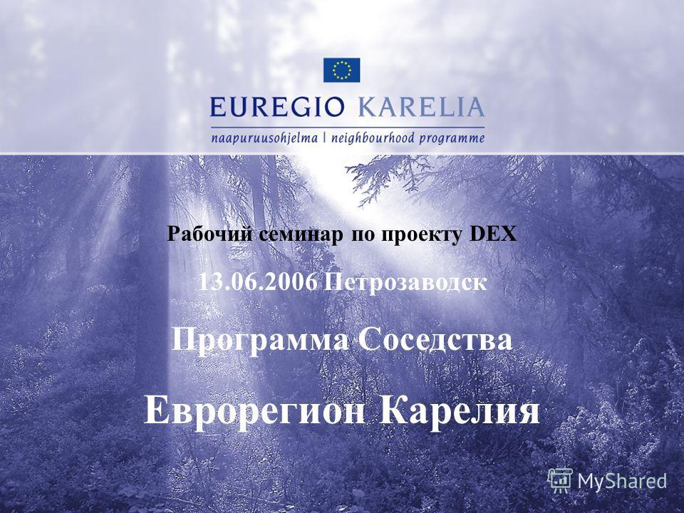 Рабочий семинар по проекту DEX 13.06.2006 Петрозаводск Программа Соседства Еврорегион Карелия