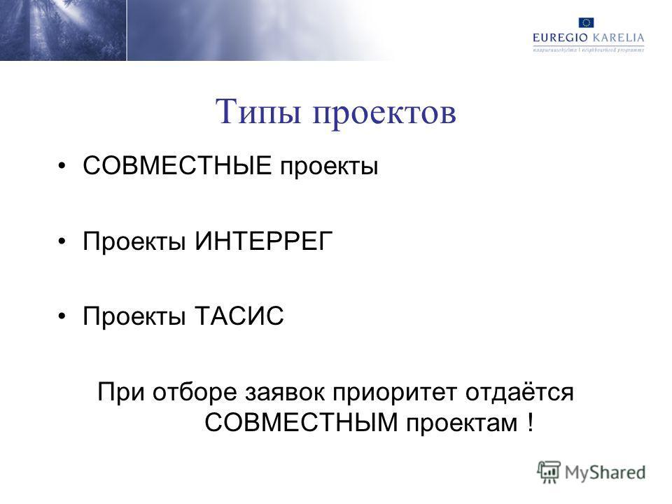 Типы проектов СОВМЕСТНЫЕ проекты Проекты ИНТЕРРЕГ Проекты ТАСИС При отборе заявок приоритет отдаётся СОВМЕСТНЫМ проектам !