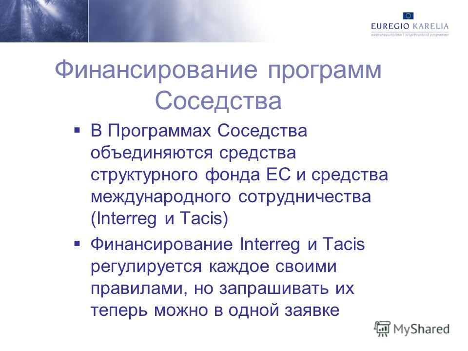 Финансирование программ Соседства В Программах Соседства объединяются средства структурного фонда ЕС и средства международного сотрудничества (Interreg и Tacis) Финансирование Interreg и Tacis регулируется каждое своими правилами, но запрашивать их т