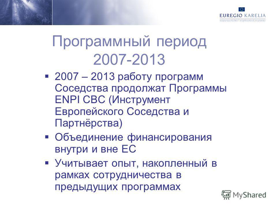 Программный период 2007-2013 2007 – 2013 работу программ Соседства продолжат Программы ENPI СВС (Инструмент Европейского Соседства и Партнёрства) Объединение финансирования внутри и вне ЕС Учитывает опыт, накопленный в рамках сотрудничества в предыду