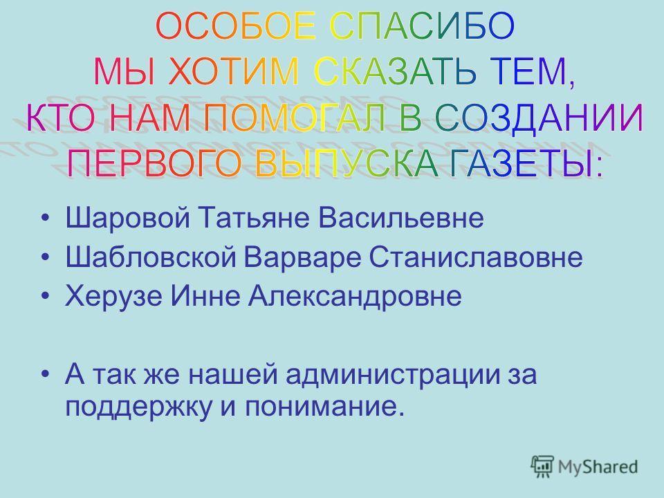 Шаровой Татьяне Васильевне Шабловской Варваре Станиславовне Херузе Инне Александровне А так же нашей администрации за поддержку и понимание.