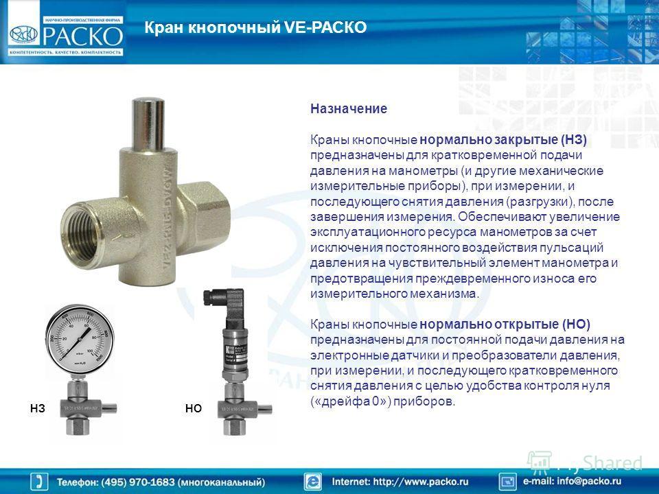 Назначение Краны кнопочные нормально закрытые (НЗ) предназначены для кратковременной подачи давления на манометры (и другие механические измерительные приборы), при измерении, и последующего снятия давления (разгрузки), после завершения измерения. Об