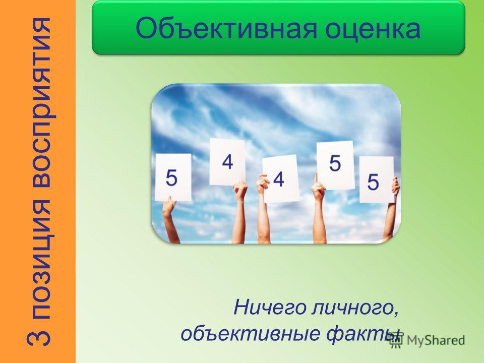 Объективная оценка Ничего личного, объективные факты 3 позиция восприятия