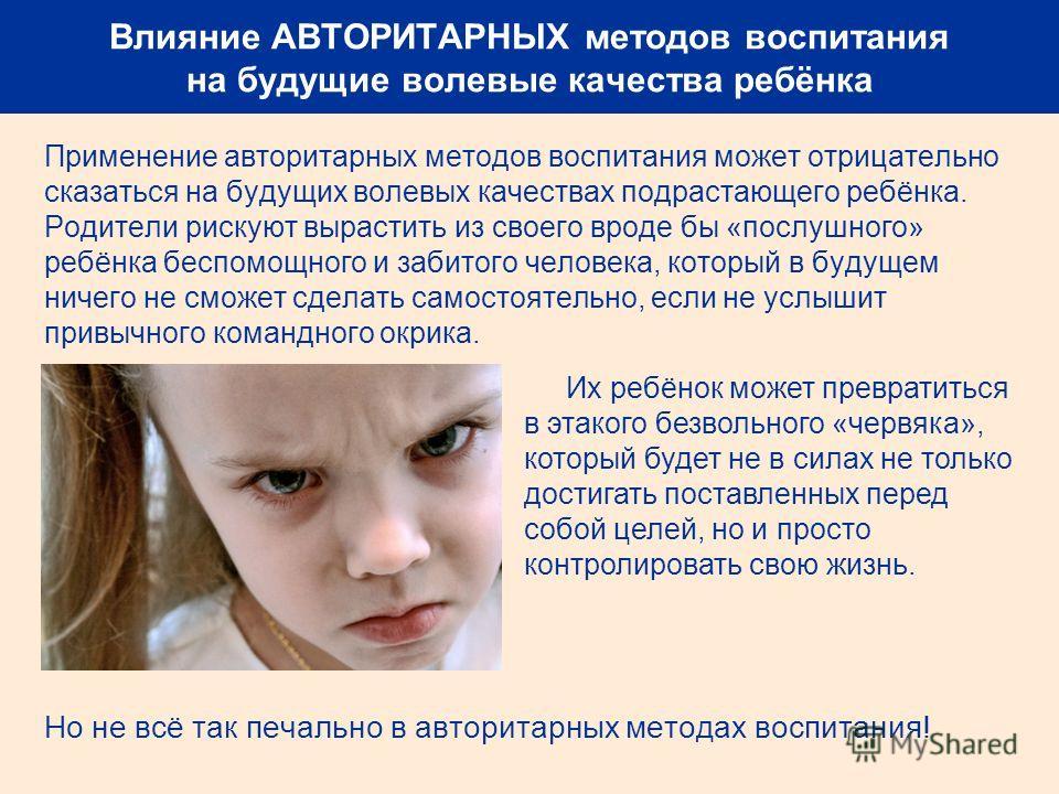Влияние АВТОРИТАРНЫХ методов воспитания на будущие волевые качества ребёнка Применение авторитарных методов воспитания может отрицательно сказаться на будущих волевых качествах подрастающего ребёнка. Родители рискуют вырастить из своего вроде бы «пос